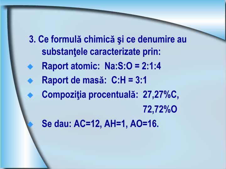 3. Ce formulǎ chimicǎ şi ce denumire au substanţele caracterizate prin: