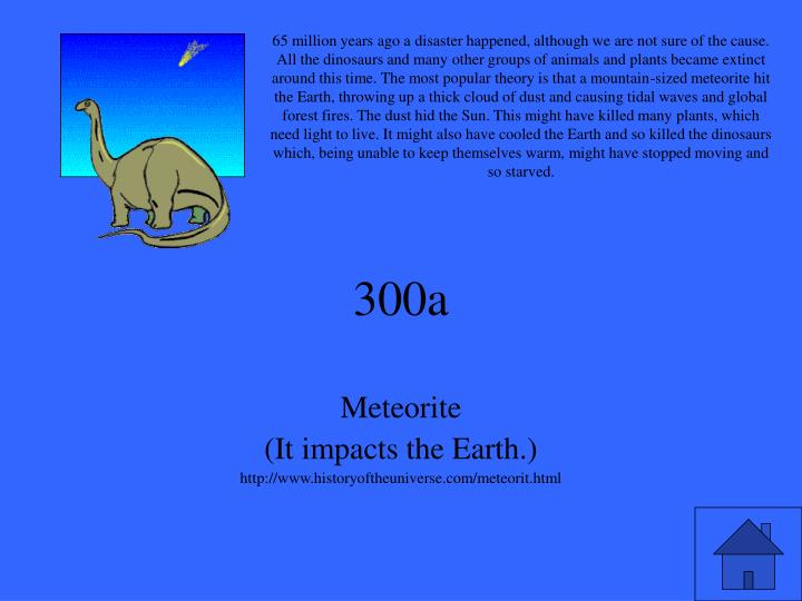 65 million years ago a disaster happened, although we are not sure of the cause. All the dinosaurs and many other groups of animals and plants became extinct around this time. The most popular theory is that a mountain-sized meteorite hit the Earth, throwing up a thick cloud of dust and causing tidal waves and global forest fires. The dust hid the Sun. This might have killed many plants, which need light to live. It might also have cooled the Earth and so killed the dinosaurs which, being unable to keep themselves warm, might have stopped moving and so starved.