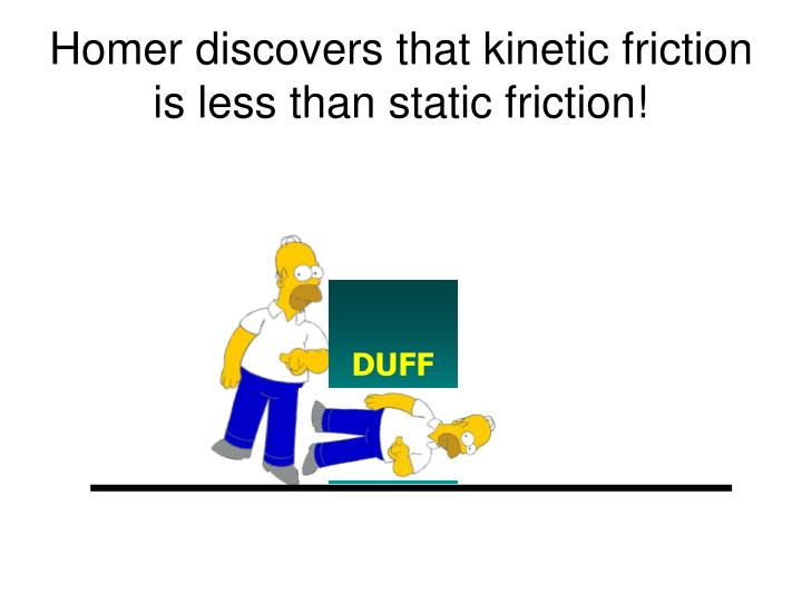 Homer discovers that kinetic friction is less than static friction!