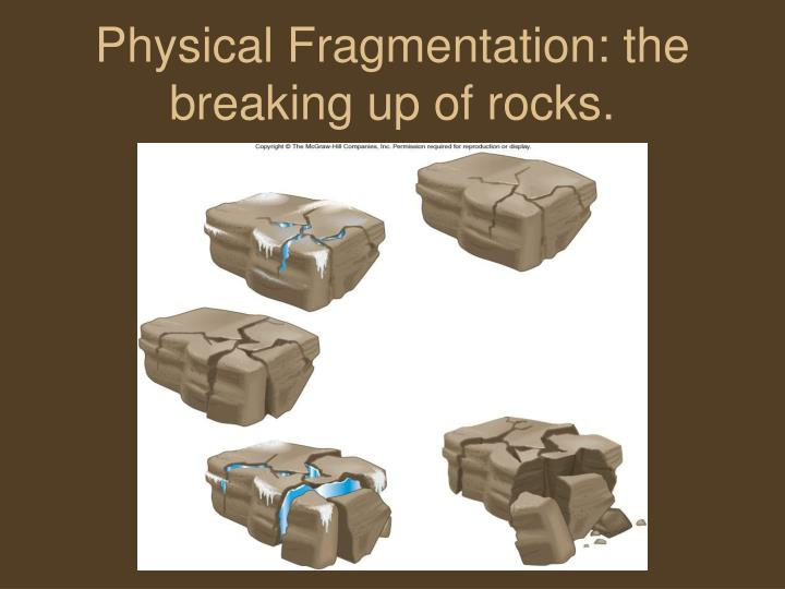 Physical Fragmentation: the breaking up of rocks.