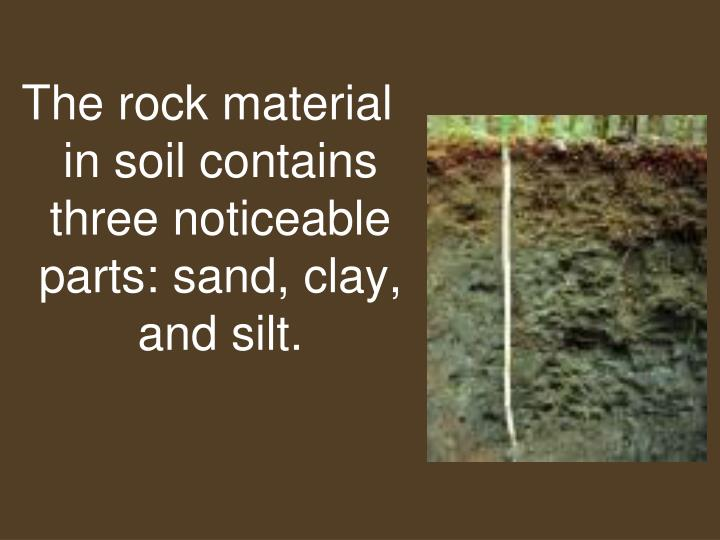 The rock material in soil contains three noticeable parts: sand, clay, and silt.