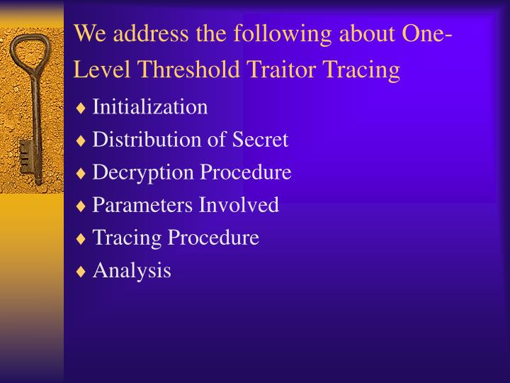 We address the following about One-Level Threshold Traitor Tracing