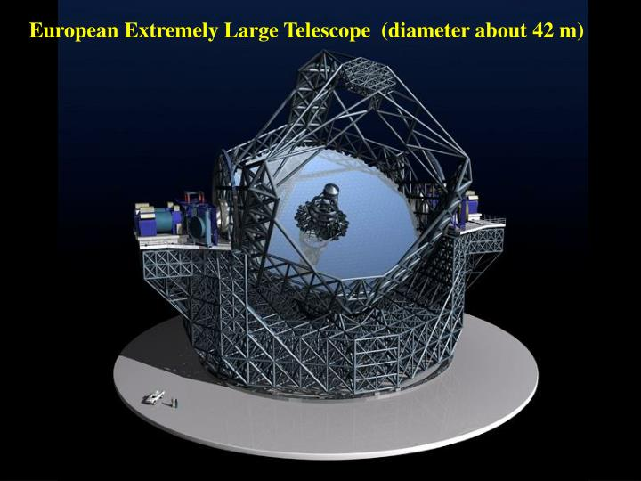 European Extremely Large Telescope  (diameter about 42 m)