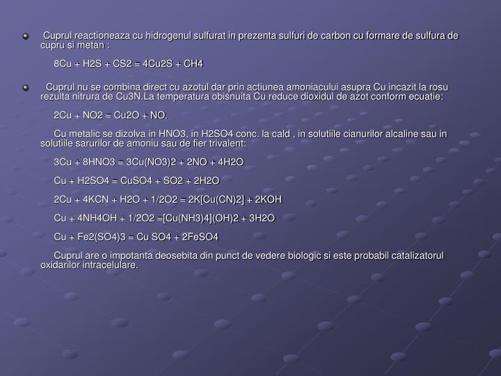 Cuprul reactioneaza cu hidrogenul sulfurat in prezenta sulfuri de carbon cu formare de sulfura de cupru si metan :