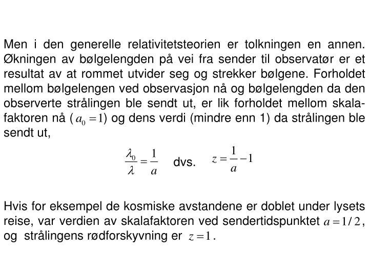 Men i den generelle relativitetsteorien er tolkningen en annen. Økningen av bølgelengden på vei fra sender til observatør er et resultat av at rommet utvider seg og strekker bølgene. Forholdet mellom bølgelengen ved observasjon nå og bølgelengden da den observerte strålingen ble sendt ut, er lik forholdet mellom skala-faktoren nå (        ) og dens verdi (mindre enn 1) da strålingen ble sendt ut,