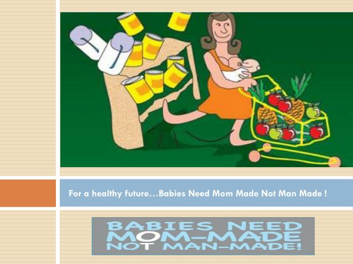 For a healthy future…Babies Need Mom Made Not Man Made !