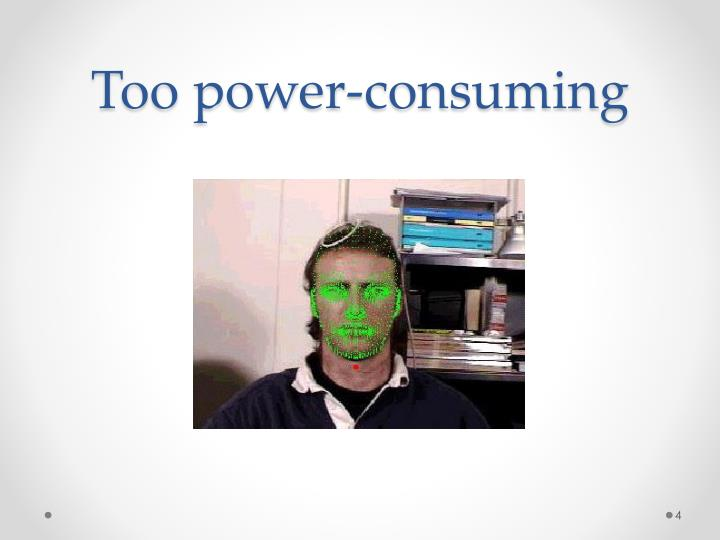 Too power-consuming