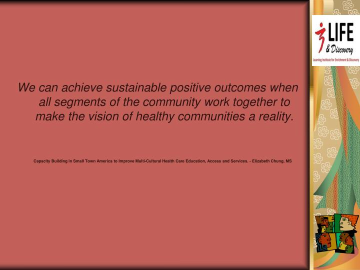 We can achieve sustainable positive outcomes when all segments of the community work together to make the vision of healthy communities a reality.