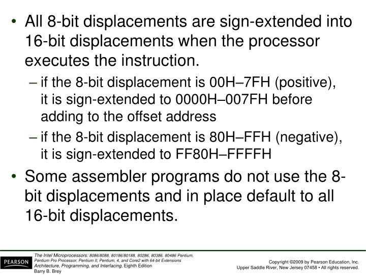 All 8-bit displacements are sign-extended into 16-bit displacements when the processor executes the instruction.