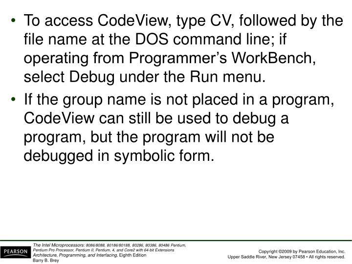 To access CodeView, type CV, followed by the file name at the DOS command line; if operating from Programmer's WorkBench, select Debug under the Run menu.