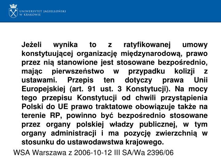 Jeżeli wynika to z ratyfikowanej umowy konstytuującej organizację międzynarodową, prawo przez nią stanowione jest stosowane bezpośrednio, mając pierwszeństwo w przypadku kolizji z ustawami. Przepis ten dotyczy prawa Unii Europejskiej (art. 91 ust. 3 Konstytucji). Na mocy tego przepisu Konstytucji od chwili przystąpienia Polski do UE prawo traktatowe obowiązuje także na terenie RP, powinno być bezpośrednio stosowane przez organy polskiej władzy publicznej, w tym organy administracji i ma pozycję zwierzchnią w stosunku do ustawodawstwa krajowego.