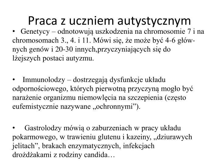Genetycy – odnotowują uszkodzenia na chromosomie 7 i na      chromosomach 3., 4. i 11. Mówi się, że może być 4-6 głów-       nych genów i 20-30 innych,przyczyniających się do                   lżejszych postaci autyzmu.