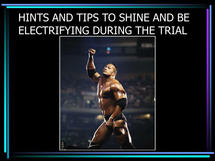 HINTS AND TIPS TO SHINE AND BE ELECTRIFYING DURING THE TRIAL