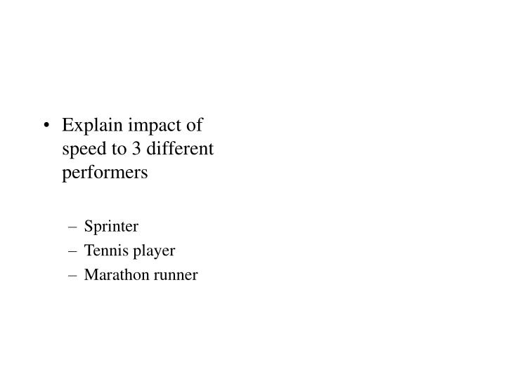 Explain impact of speed to 3 different performers