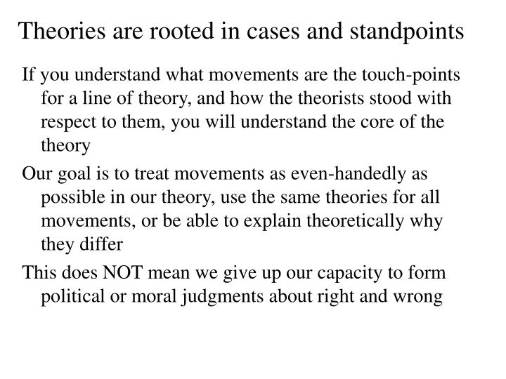 Theories are rooted in cases and standpoints