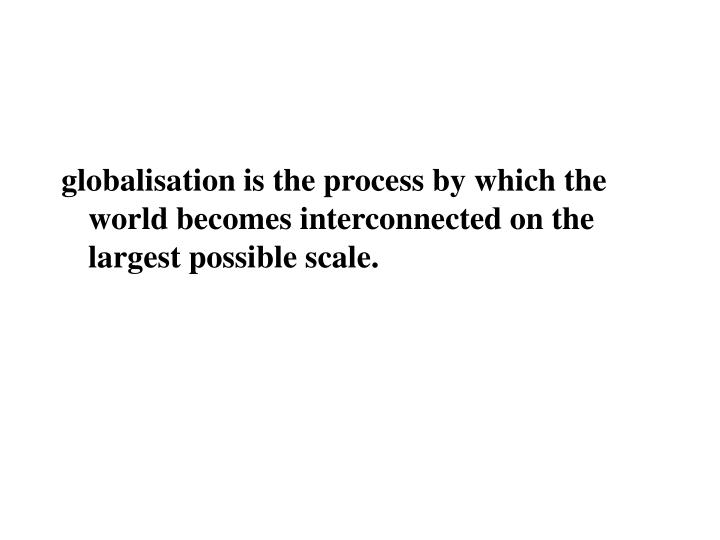 globalisation is the process by which the world becomes interconnected on the largest possible scale.