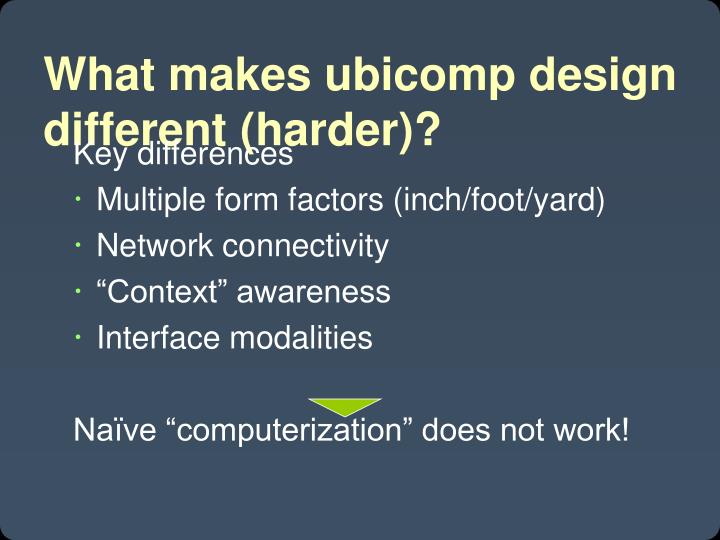 What makes ubicomp design different (harder)?