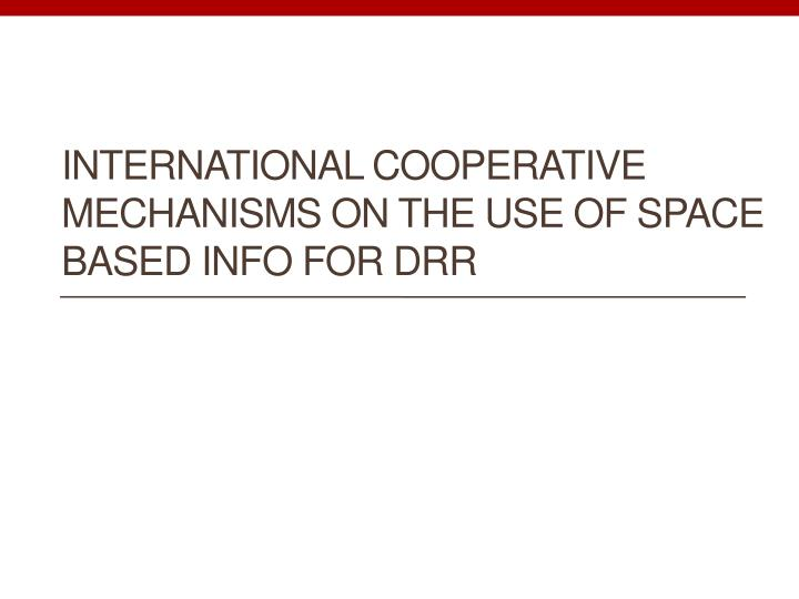 International cooperative mechanisms on the use of space based info for drr
