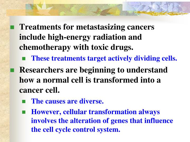 Treatments for metastasizing cancers include high-energy radiation and chemotherapy with toxic drugs.