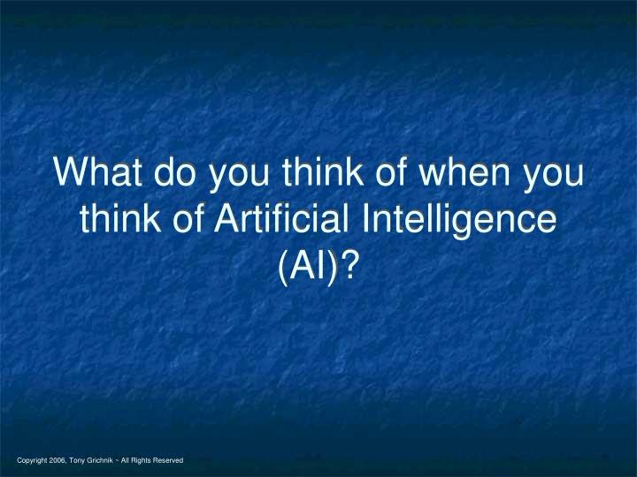 What do you think of when you think of Artificial Intelligence (AI)?