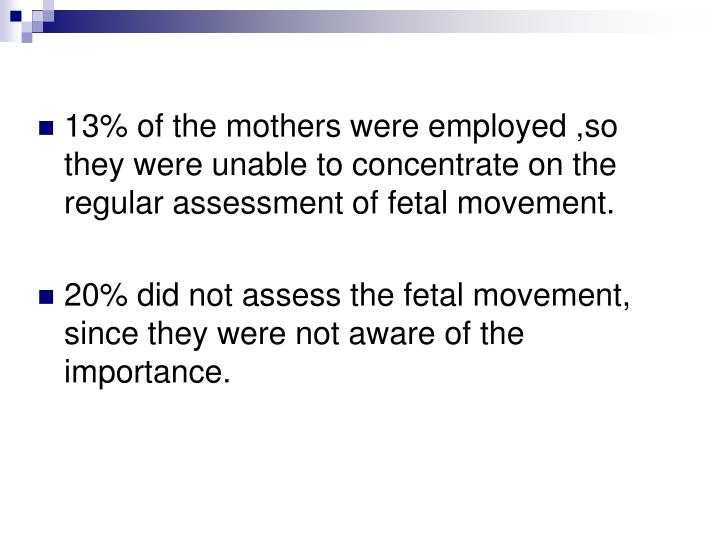 13% of the mothers were employed ,so they were unable to concentrate on the regular assessment of fetal movement.