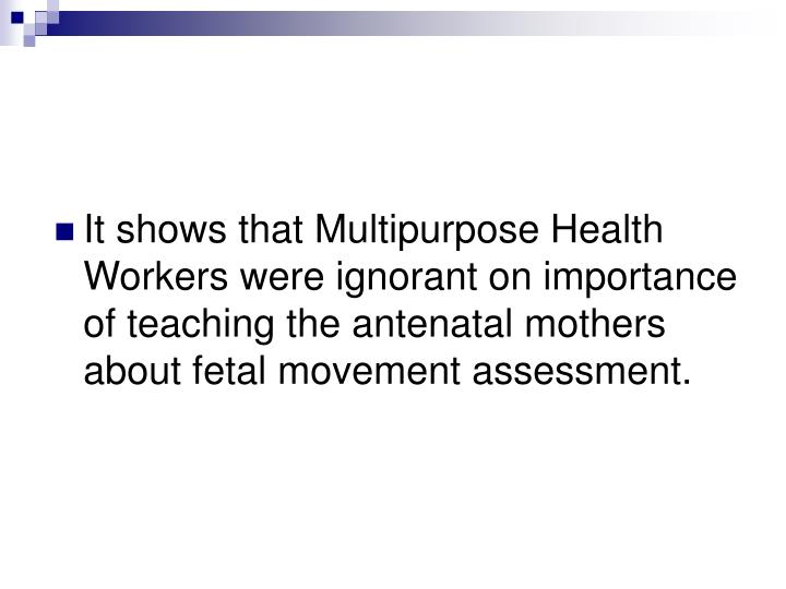 It shows that Multipurpose Health Workers were ignorant on importance of teaching the antenatal mothers about fetal movement assessment.