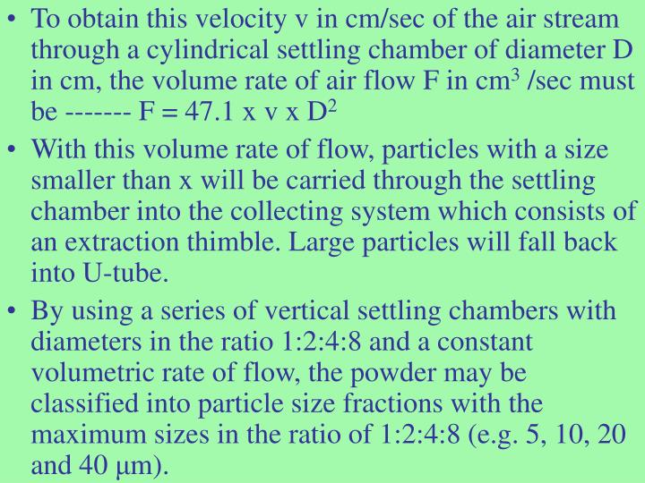To obtain this velocity v in cm/sec of the air stream through a cylindrical settling chamber of diameter D in cm, the volume rate of air flow F in