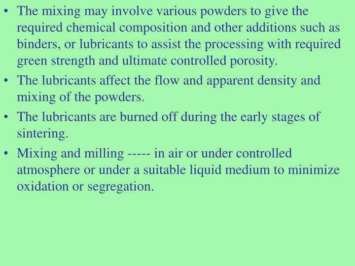 The mixing may involve various powders to give the required chemical composition and other additions such as binders, or lubricants to assist the processing with required green strength and ultimate controlled porosity.