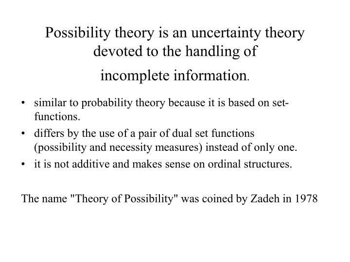 Possibility theory is an uncertainty theory devoted to the handling of incomplete information