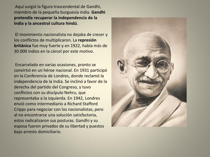 Aquí surgió la figura trascendental de Gandhi, miembro de la pequeña burguesía india.