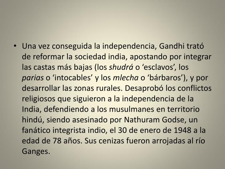 Una vez conseguida la independencia, Gandhi trató de reformar la sociedad india, apostando por integrar las castas más bajas (los