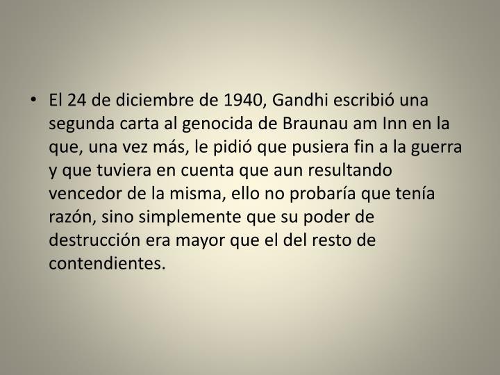 El 24 de diciembre de 1940, Gandhi escribió una segunda carta al genocida de Braunau am Inn en la que, una vez más, le pidió que pusiera fin a la guerra y que tuviera en cuenta que aun resultando vencedor de la misma, ello no probaría que tenía razón, sino simplemente que su poder de destrucción era mayor que el del resto de contendientes.