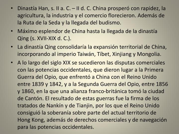 Dinastía Han, s. II a. C. – II d. C. China prosperó con rapidez, la agricultura, la industria y el comercio florecieron. Además de la Ruta de la Seda y la llegada del budismo.