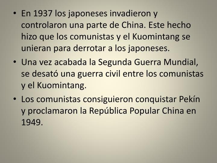 En 1937 los japoneses invadieron y controlaron una parte de China. Este hecho hizo que los comunistas y el Kuomintang se unieran para derrotar a los japoneses.