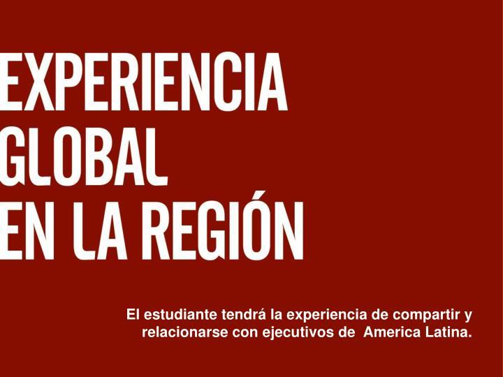 El estudiante tendrá la experiencia de compartir y relacionarse con ejecutivos de  America Latina.