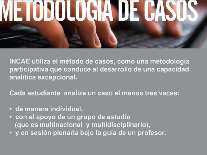 INCAE utiliza el método de casos, como una metodología participativa que conduce al desarrollo de una capacidad analítica excepcional.