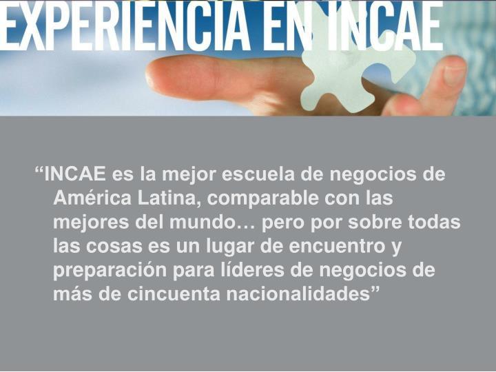 """""""INCAE es la mejor escuela de negocios de América Latina, comparable con las mejores del mundo… pero por sobre todas las cosas es un lugar de encuentro y preparación para líderes de negocios de más de cincuenta nacionalidades"""""""