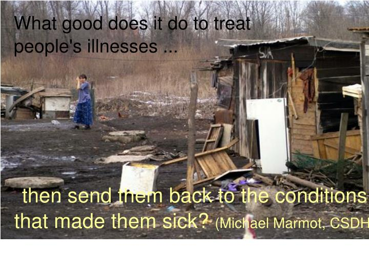 What good does it do to treat people's illnesses ...