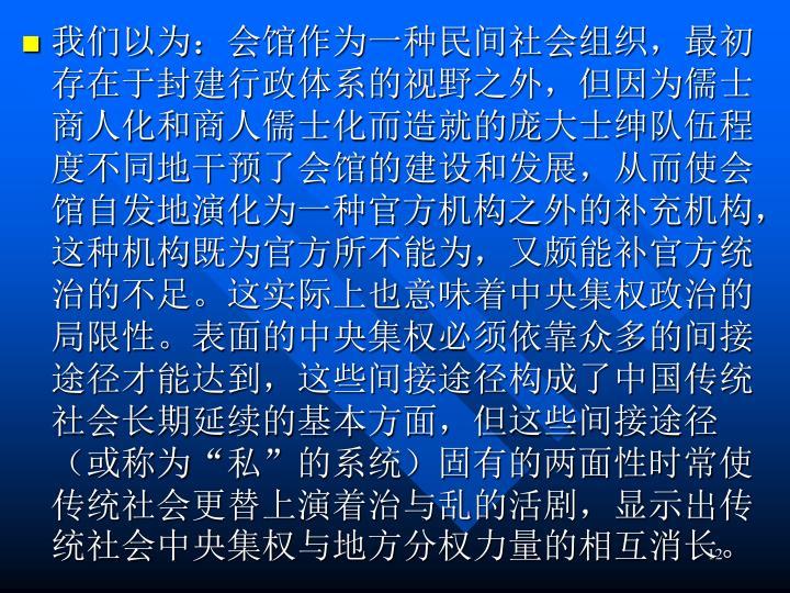 我们以为:会馆作为一种民间社会组织,最初存在于封建行政体系的视野之外,但因为儒士商人化和商人儒士化而造就的庞大士绅队伍程度不同地干预了会馆的建设和发展,从而使会馆自发地演化为一种官方机构之外的补充机构,这种机构既为官方所不能为,又颇能补官方统治的不足。这实际上也意味着中央集权政治的局限性。表面的中央集权必须依靠众多的间接途径才能达到,这些间接途径构成了中国传统社会长期延续的基本方面,但这些间接途径(或称为