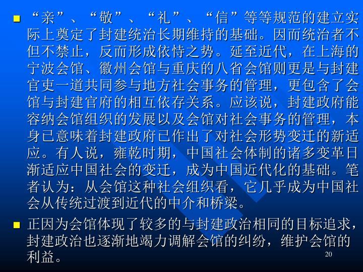 """""""亲""""、""""敬""""、""""礼""""、""""信""""等等规范的建立实际上奠定了封建统治长期维持的基础。因而统治者不但不禁止,反而形成依恃之势。延至近代,在上海的宁波会馆、徽州会馆与重庆的八省会馆则更是与封建官吏一道共同参与地方社会事务的管理,更包含了会馆与封建官府的相互依存关系。应该说,封建政府能容纳会馆组织的发展以及会馆对社会事务的管理,本身已意味着封建政府已作出了对社会形势变迁的新适应。有人说,雍乾时期,中国社会体制的诸多变革日渐适应中国社会的变迁,成为中国近代化的基础。笔者认为:从会馆这种社会组织看,它几乎成为中国社会从传统过渡到近代的中介和桥梁。"""
