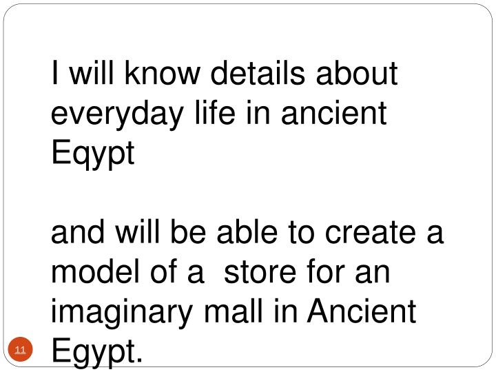 I will know details about everyday life in ancient Eqypt