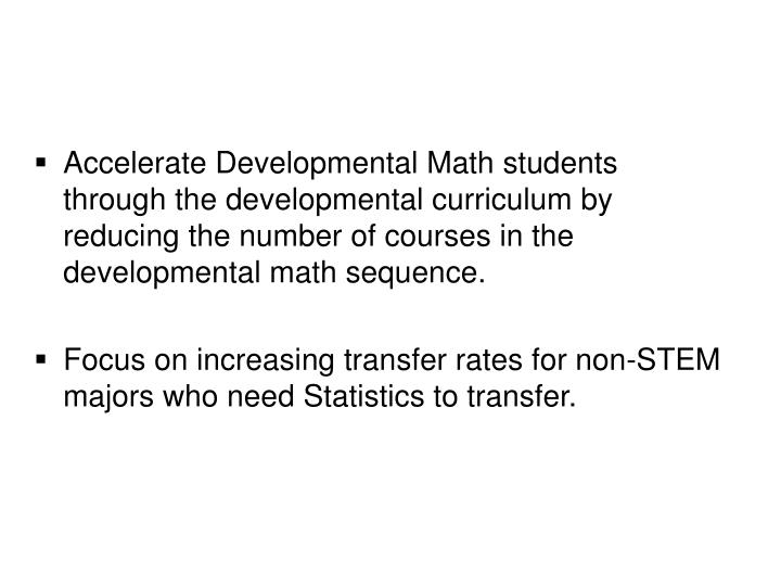 Accelerate Developmental Math students through the developmental curriculum by reducing the number of courses in the developmental math sequence.
