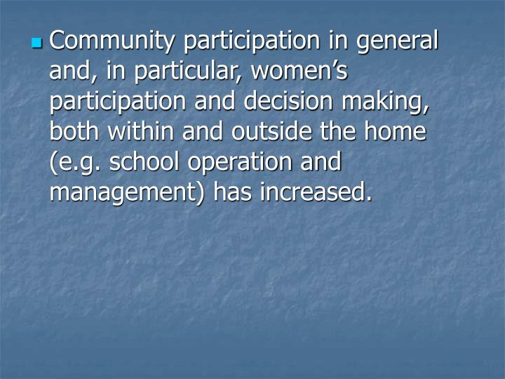 Community participation in general and, in particular, women's participation and decision making, both within and outside the home (e.g. school operation and management) has increased.