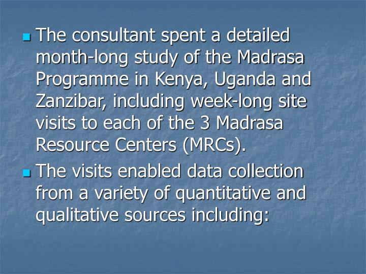 The consultant spent a detailed month-long study of the Madrasa Programme in Kenya, Uganda and Zanzibar, including week-long site visits to each of the 3 Madrasa Resource Centers (MRCs).