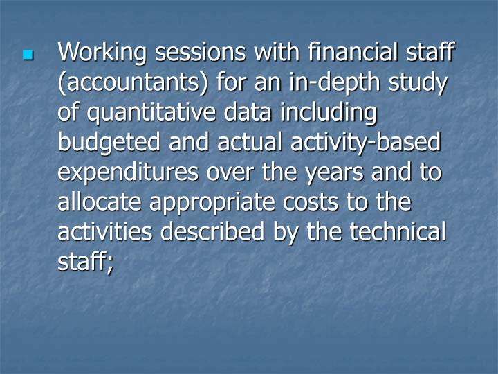 Working sessions with financial staff (accountants) for an in-depth study of quantitative data including budgeted and actual activity-based expenditures over the years and to allocate appropriate costs to the activities described by the technical staff;