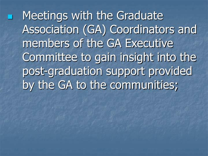 Meetings with the Graduate Association (GA) Coordinators and members of the GA Executive Committee to gain insight into the post-graduation support provided by the GA to the communities;