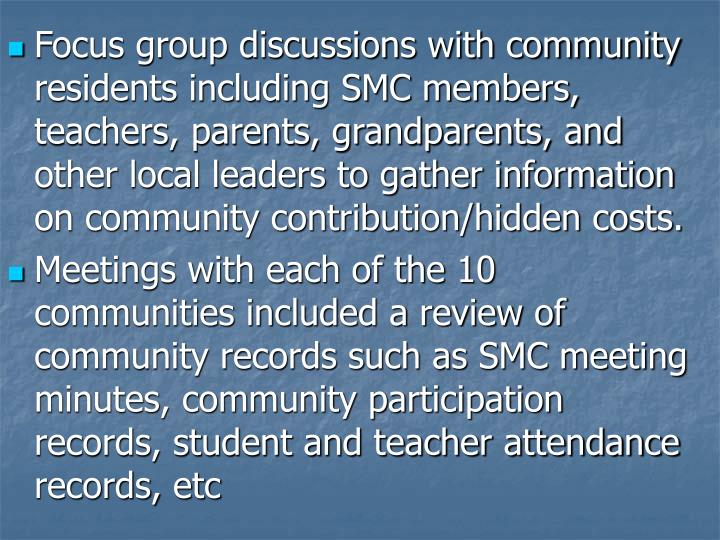 Focus group discussions with community residents including SMC members, teachers, parents, grandparents, and other local leaders to gather information on community contribution/hidden costs.