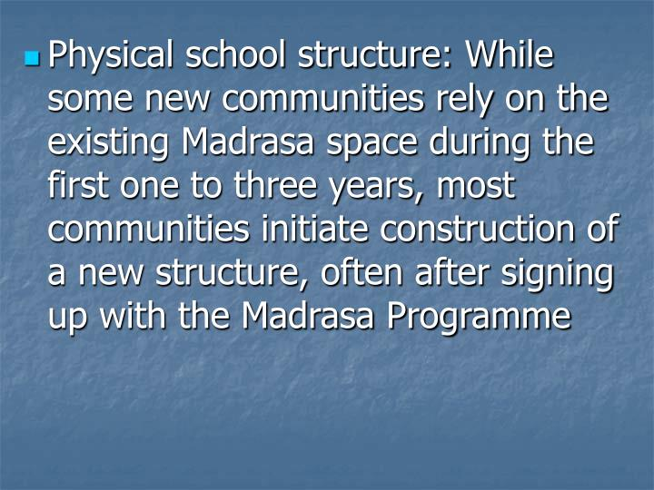 Physical school structure: While some new communities rely on the existing Madrasa space during the first one to three years, most communities initiate construction of a new structure, often after signing up with the Madrasa Programme