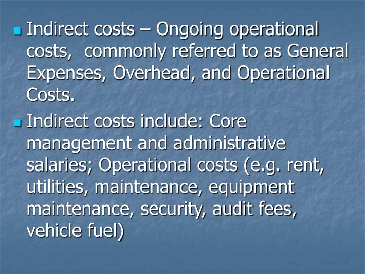 Indirect costs – Ongoing operational costs,  commonly referred to as General Expenses, Overhead, and Operational Costs