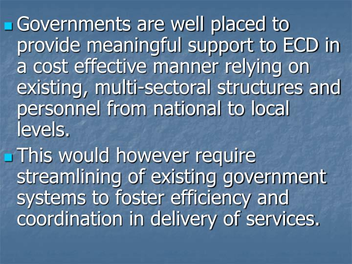 Governments are well placed to provide meaningful support to ECD in a cost effective manner relying on existing, multi-sectoral structures and personnel from national to local levels.